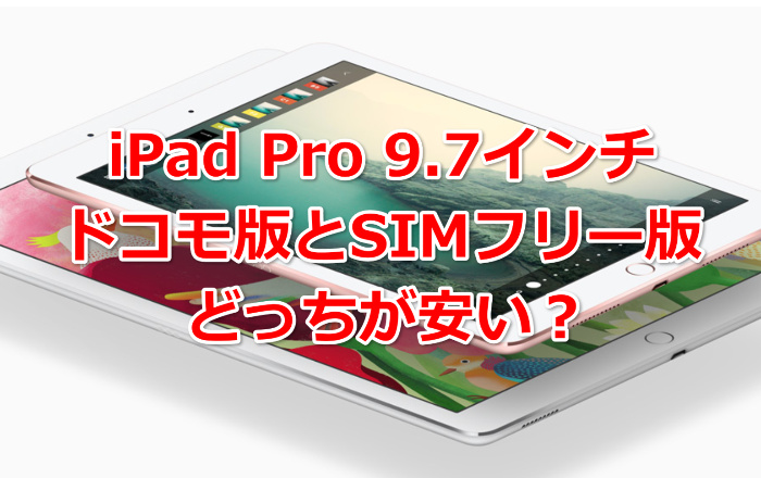 iPad Pro 9.7インチドコモ版とシムフリー版どっちが安い?