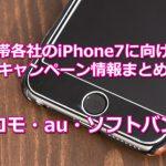 【売り切れ御免】携帯各社のiPhone7に向けたキャンペーンまとめ【ドコモ・au・ソフトバンク】